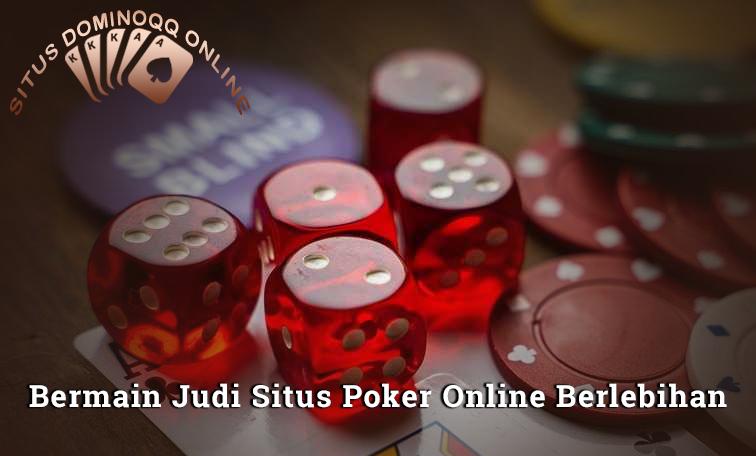 Jangan Bermain Judi Situs Poker Online Berlebihan, Jika Tidak Ingin Mengalami Hal Ini